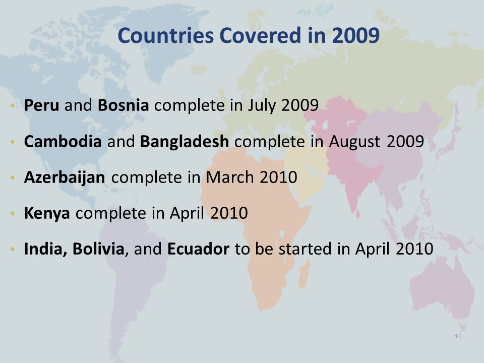 Countries Covered in 2009 Peru and Bosnia complete in July 2009 Cambodia and Bangladesh complete in August 2009 Azerbaijan complete in March 2010 Kenya complete in April 2010 India, Bolivia, and Ecuador to be started in April 2010 44