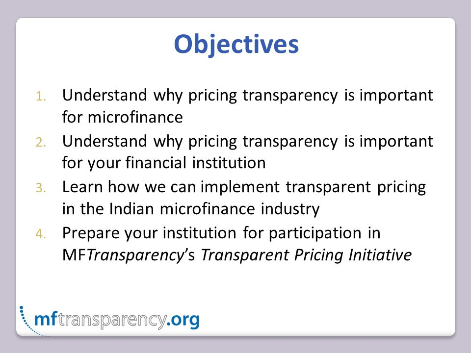 Objectives 1. Understand why pricing transparency is important for microfinance 2.