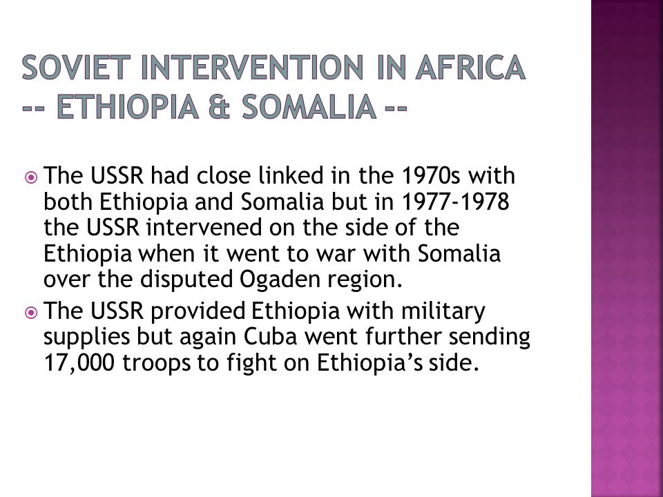  The USSR had close linked in the 1970s with both Ethiopia and Somalia but in 1977-1978 the USSR intervened on the side of the Ethiopia when it went to war with Somalia over the disputed Ogaden region.