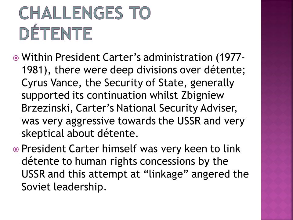  Within President Carter's administration (1977- 1981), there were deep divisions over détente; Cyrus Vance, the Security of State, generally supported its continuation whilst Zbigniew Brzezinski, Carter's National Security Adviser, was very aggressive towards the USSR and very skeptical about détente.