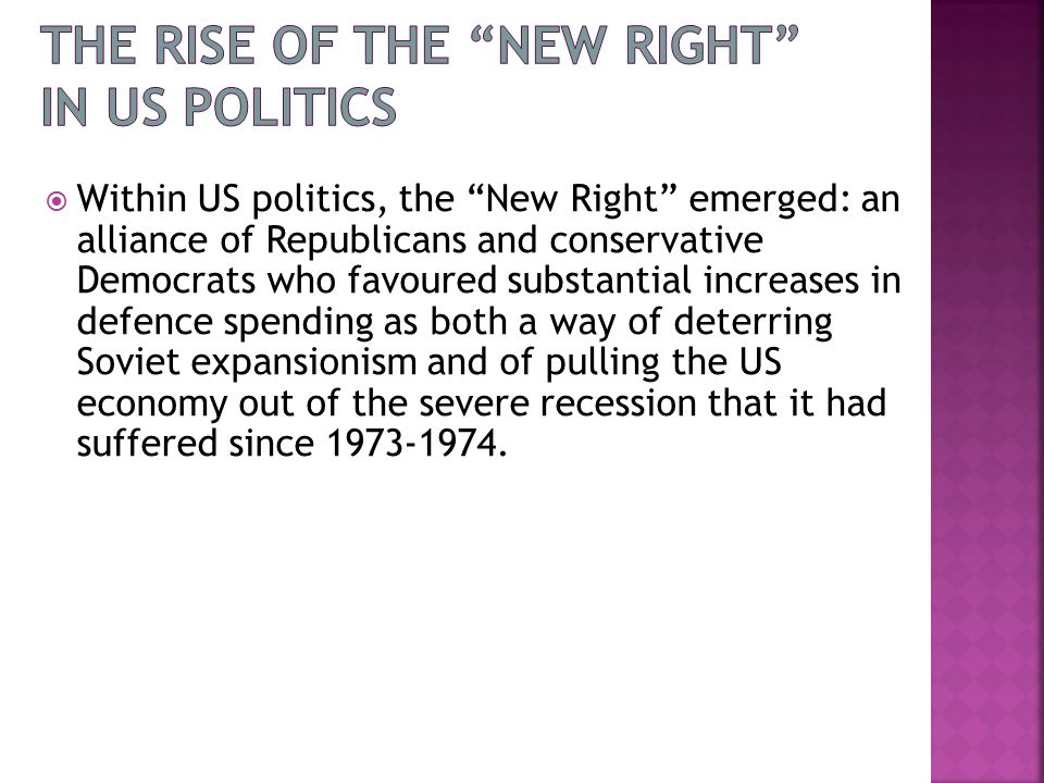  Within US politics, the New Right emerged: an alliance of Republicans and conservative Democrats who favoured substantial increases in defence spending as both a way of deterring Soviet expansionism and of pulling the US economy out of the severe recession that it had suffered since 1973-1974.