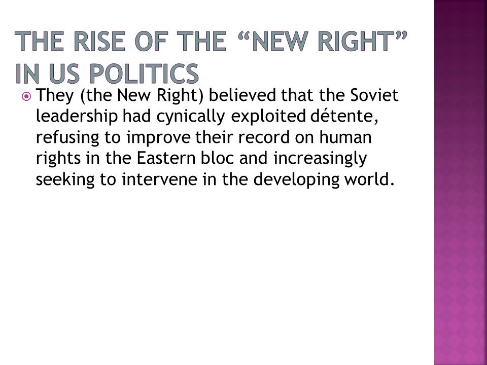  They (the New Right) believed that the Soviet leadership had cynically exploited détente, refusing to improve their record on human rights in the Eastern bloc and increasingly seeking to intervene in the developing world.