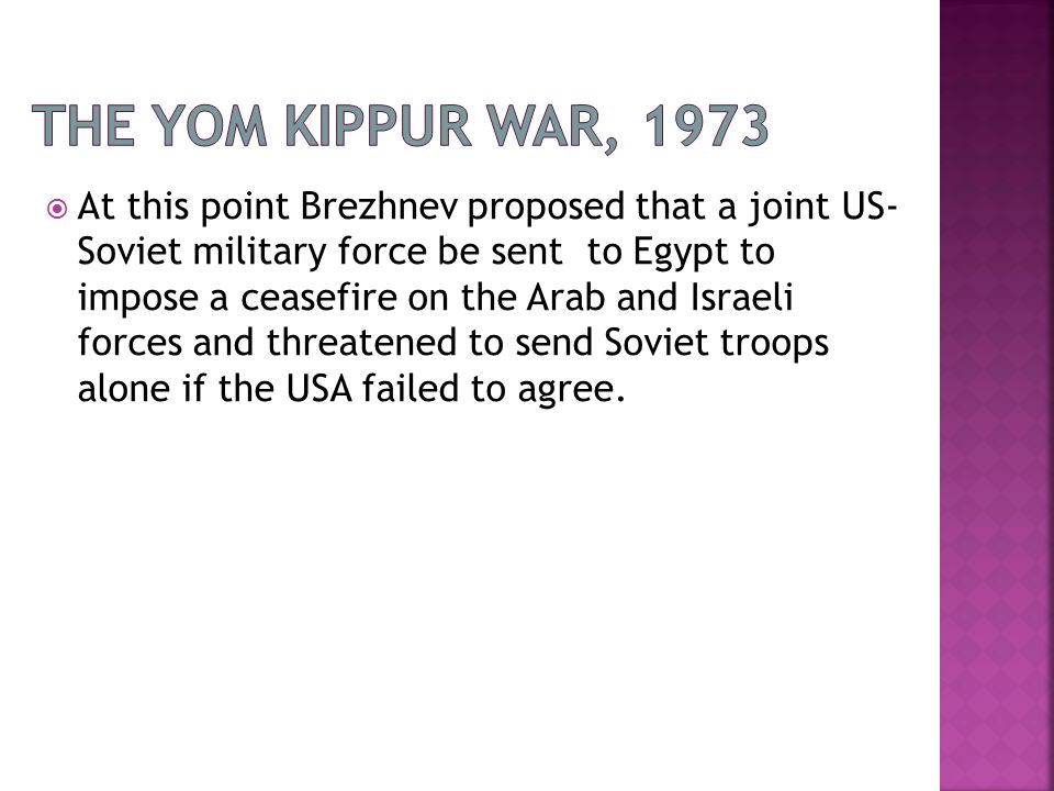 At this point Brezhnev proposed that a joint US- Soviet military force be sent to Egypt to impose a ceasefire on the Arab and Israeli forces and threatened to send Soviet troops alone if the USA failed to agree.