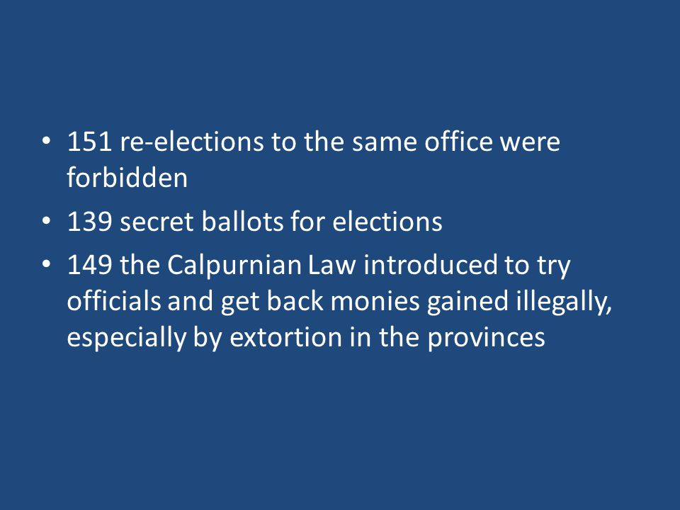 151 re-elections to the same office were forbidden 139 secret ballots for elections 149 the Calpurnian Law introduced to try officials and get back monies gained illegally, especially by extortion in the provinces