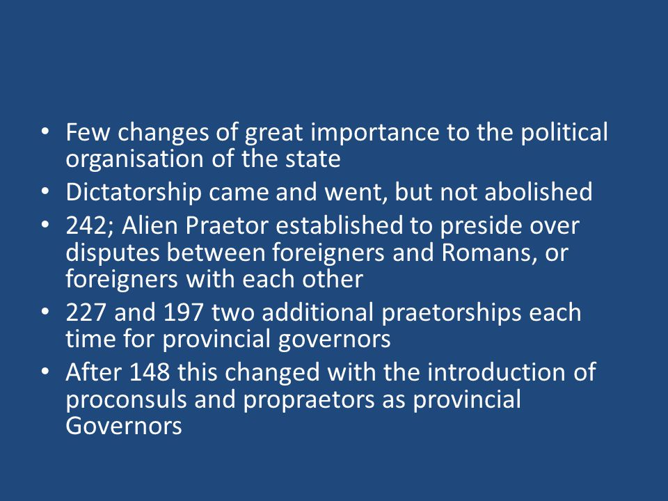 Few changes of great importance to the political organisation of the state Dictatorship came and went, but not abolished 242; Alien Praetor established to preside over disputes between foreigners and Romans, or foreigners with each other 227 and 197 two additional praetorships each time for provincial governors After 148 this changed with the introduction of proconsuls and propraetors as provincial Governors