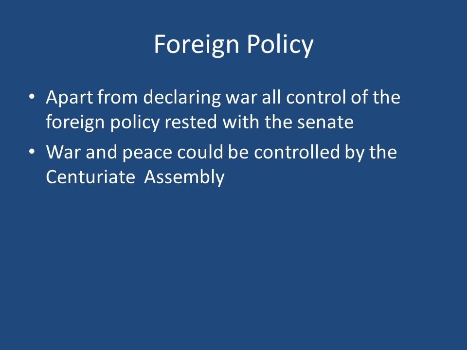 Foreign Policy Apart from declaring war all control of the foreign policy rested with the senate War and peace could be controlled by the Centuriate Assembly