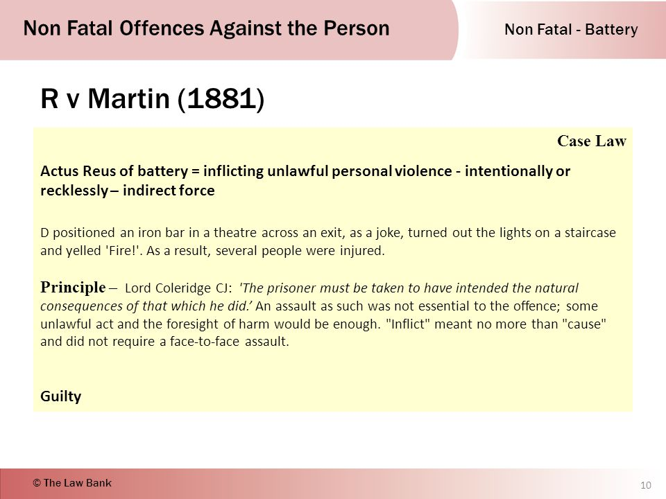Non Fatal - Battery Non Fatal Offences Against the Person © The Law Bank R v Martin (1881) 10 Case Law Actus Reus of battery = inflicting unlawful personal violence - intentionally or recklessly – indirect force D positioned an iron bar in a theatre across an exit, as a joke, turned out the lights on a staircase and yelled Fire! .
