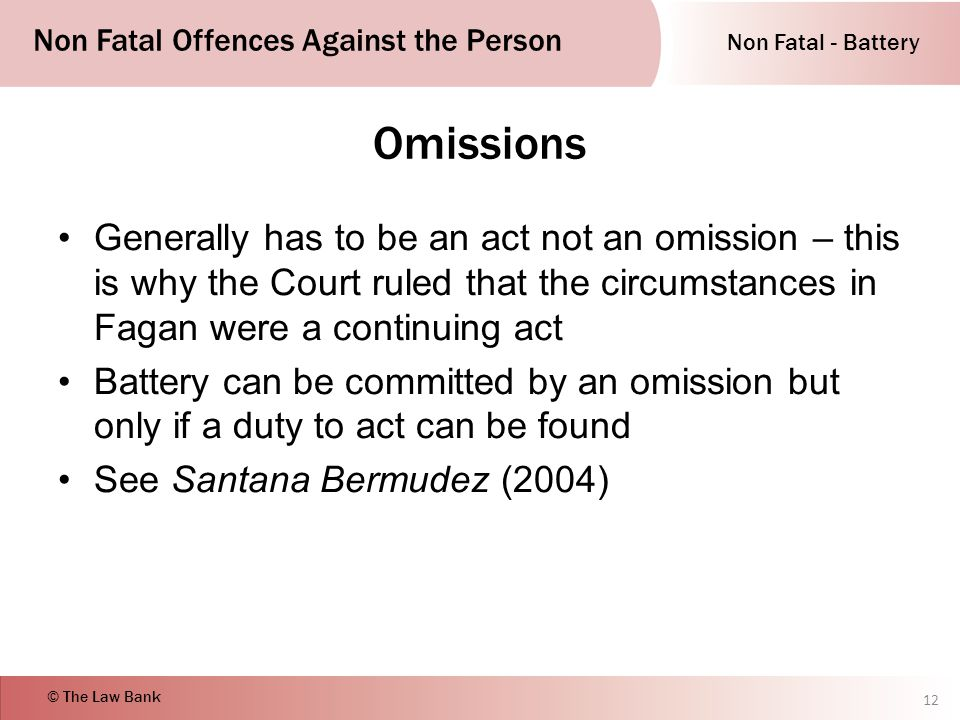 Non Fatal - Battery Non Fatal Offences Against the Person © The Law Bank Omissions Generally has to be an act not an omission – this is why the Court ruled that the circumstances in Fagan were a continuing act Battery can be committed by an omission but only if a duty to act can be found See Santana Bermudez (2004) 12