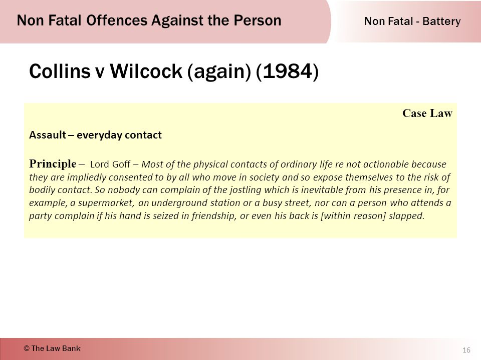 Non Fatal - Battery Non Fatal Offences Against the Person © The Law Bank Collins v Wilcock (again) (1984) 16 Case Law Assault – everyday contact Principle – Lord Goff – Most of the physical contacts of ordinary life re not actionable because they are impliedly consented to by all who move in society and so expose themselves to the risk of bodily contact.