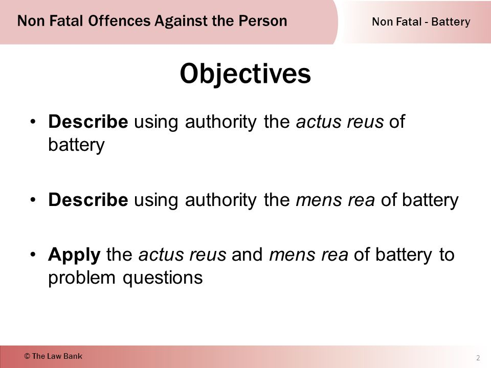 Non Fatal - Battery Non Fatal Offences Against the Person © The Law Bank Objectives Describe using authority the actus reus of battery Describe using authority the mens rea of battery Apply the actus reus and mens rea of battery to problem questions 2