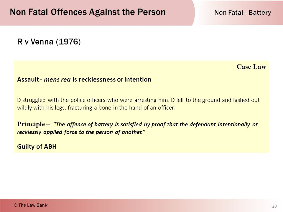 Non Fatal - Battery Non Fatal Offences Against the Person © The Law Bank R v Venna (1976) 20 Case Law Assault - mens rea is recklessness or intention D struggled with the police officers who were arresting him.