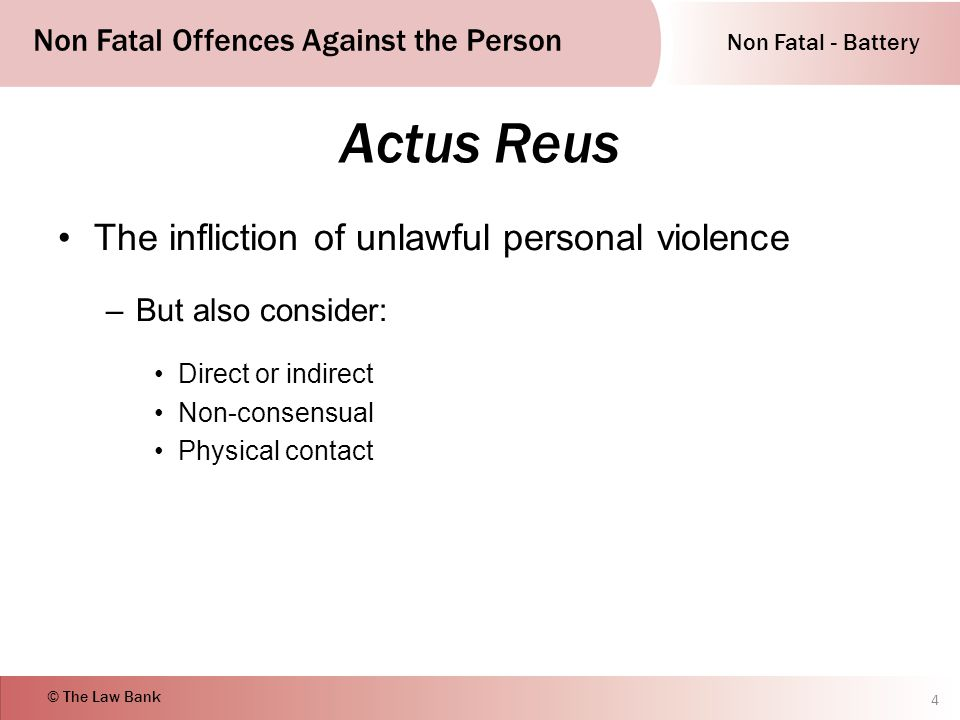 Non Fatal - Battery Non Fatal Offences Against the Person © The Law Bank Actus Reus The infliction of unlawful personal violence –But also consider: Direct or indirect Non-consensual Physical contact 4