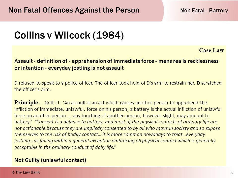 Non Fatal - Battery Non Fatal Offences Against the Person © The Law Bank Collins v Wilcock (1984) 6 Case Law Assault - definition of - apprehension of immediate force - mens rea is recklessness or intention - everyday jostling is not assault D refused to speak to a police officer.