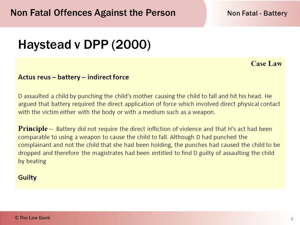 Non Fatal - Battery Non Fatal Offences Against the Person © The Law Bank Haystead v DPP (2000) 8 Case Law Actus reus – battery – indirect force D assaulted a child by punching the child s mother causing the child to fall and hit his head.