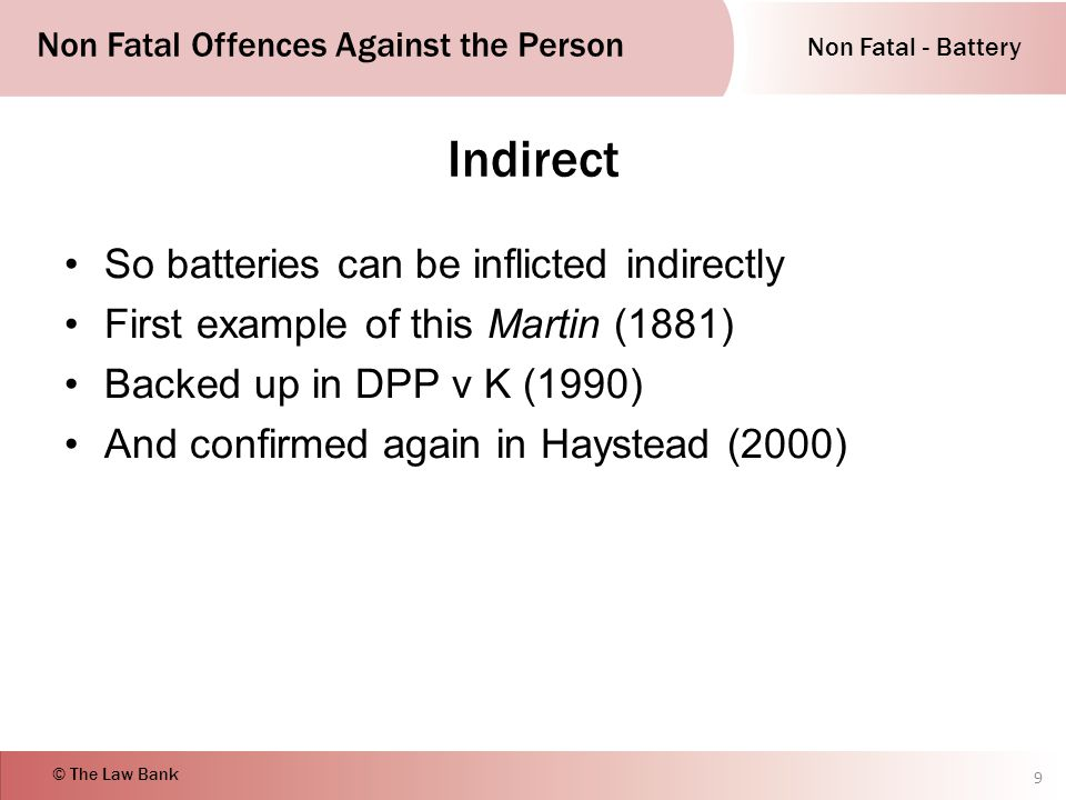 Non Fatal - Battery Non Fatal Offences Against the Person © The Law Bank Indirect So batteries can be inflicted indirectly First example of this Martin (1881) Backed up in DPP v K (1990) And confirmed again in Haystead (2000) 9