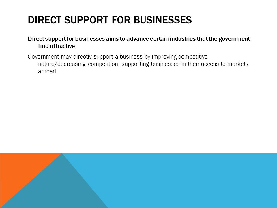 DIRECT SUPPORT FOR BUSINESSES Direct support for businesses aims to advance certain industries that the government find attractive Government may dire