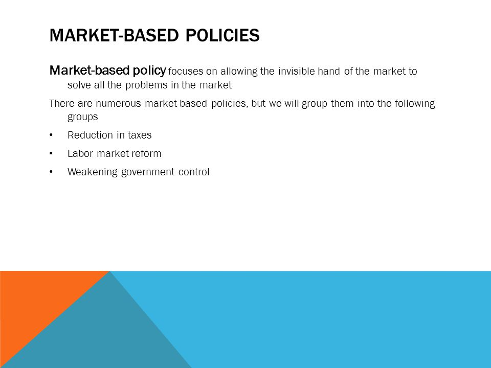 MARKET-BASED POLICIES Market-based policy focuses on allowing the invisible hand of the market to solve all the problems in the market There are numer