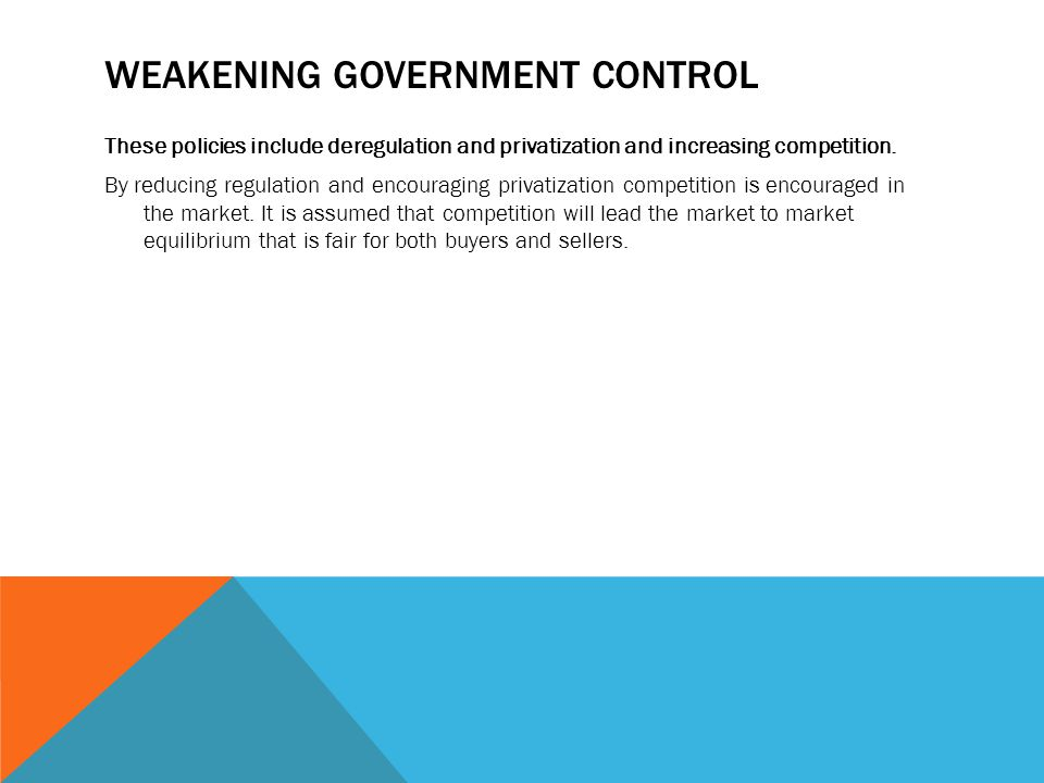 WEAKENING GOVERNMENT CONTROL These policies include deregulation and privatization and increasing competition. By reducing regulation and encouraging