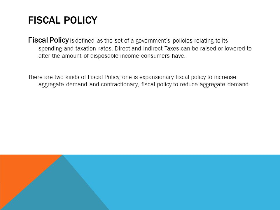 FISCAL POLICY Fiscal Policy is defined as the set of a government's policies relating to its spending and taxation rates. Direct and Indirect Taxes ca