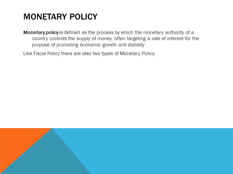 MONETARY POLICY Monetary policy is defined as the process by which the monetary authority of a country controls the supply of money, often targeting a