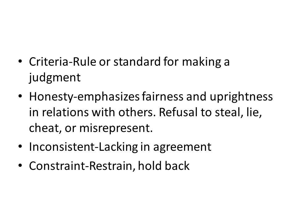 Criteria-Rule or standard for making a judgment Honesty-emphasizes fairness and uprightness in relations with others.