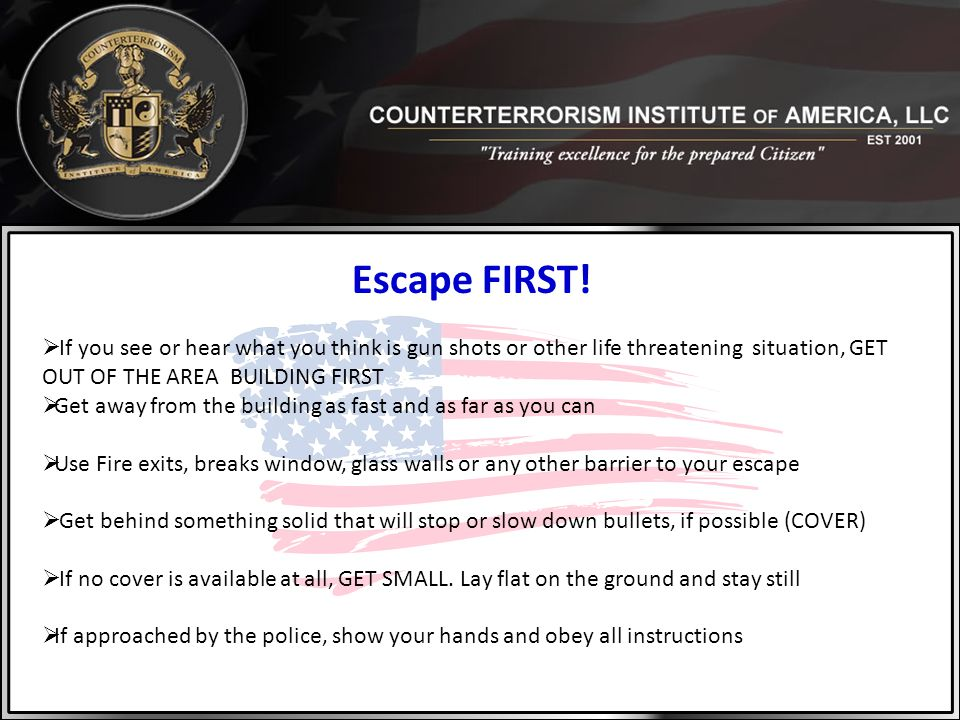 Escape FIRST!  If you see or hear what you think is gun shots or other life threatening situation, GET OUT OF THE AREA BUILDING FIRST  Get away from