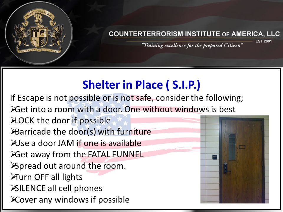Shelter in Place ( S.I.P.) If Escape is not possible or is not safe, consider the following;  Get into a room with a door. One without windows is bes