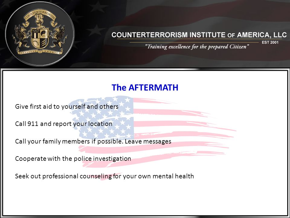 The AFTERMATH Give first aid to yourself and others Call 911 and report your location Call your family members if possible. Leave messages Cooperate w