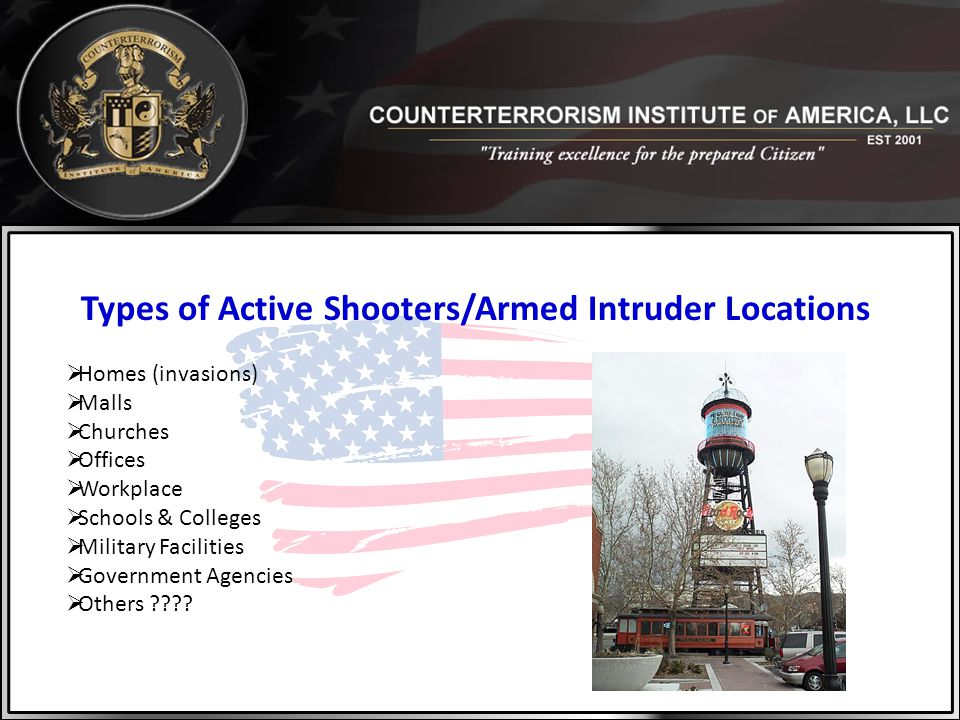 Types of Active Shooters/Armed Intruder Locations  Homes (invasions)  Malls  Churches  Offices  Workplace  Schools & Colleges  Military Facilit
