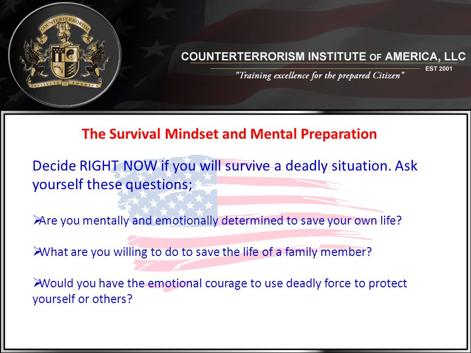 The Survival Mindset and Mental Preparation Decide RIGHT NOW if you will survive a deadly situation. Ask yourself these questions;  Are you mentally