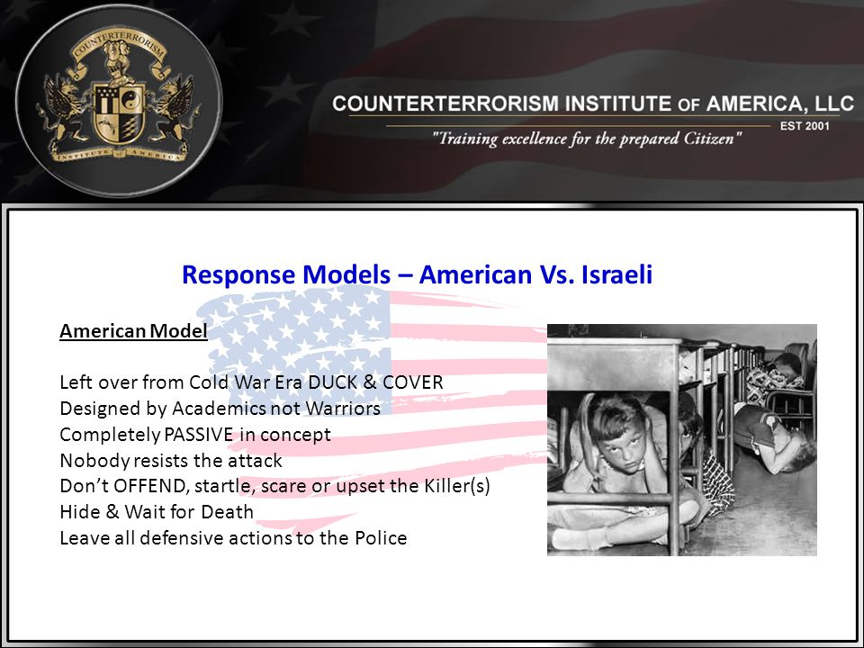 Response Models – American Vs. Israeli American Model Left over from Cold War Era DUCK & COVER Designed by Academics not Warriors Completely PASSIVE i