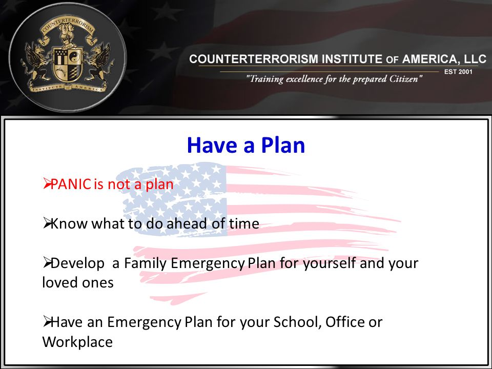 Have a Plan  PANIC is not a plan  Know what to do ahead of time  Develop a Family Emergency Plan for yourself and your loved ones  Have an Emergen