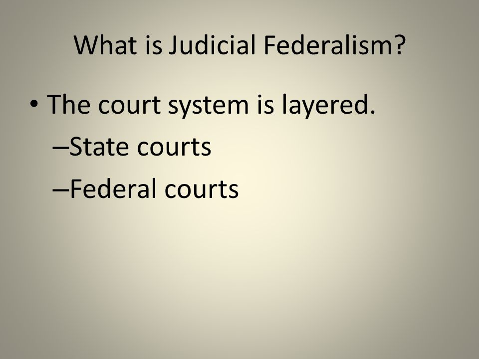 What is Judicial Federalism The court system is layered. – State courts – Federal courts