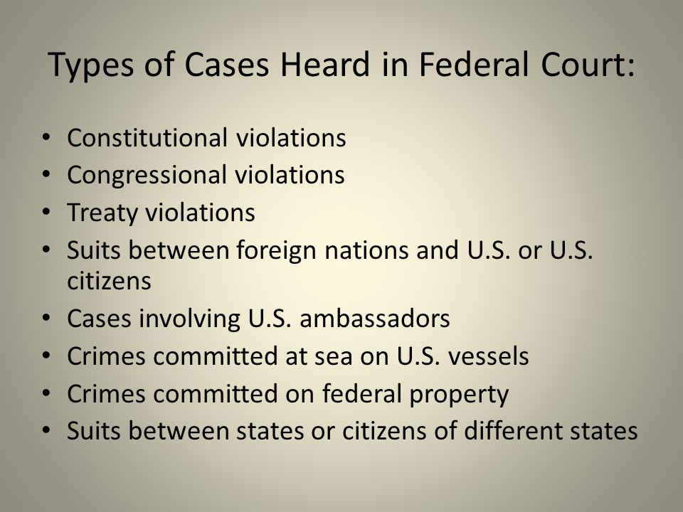 Types of Cases Heard in Federal Court: Constitutional violations Congressional violations Treaty violations Suits between foreign nations and U.S.