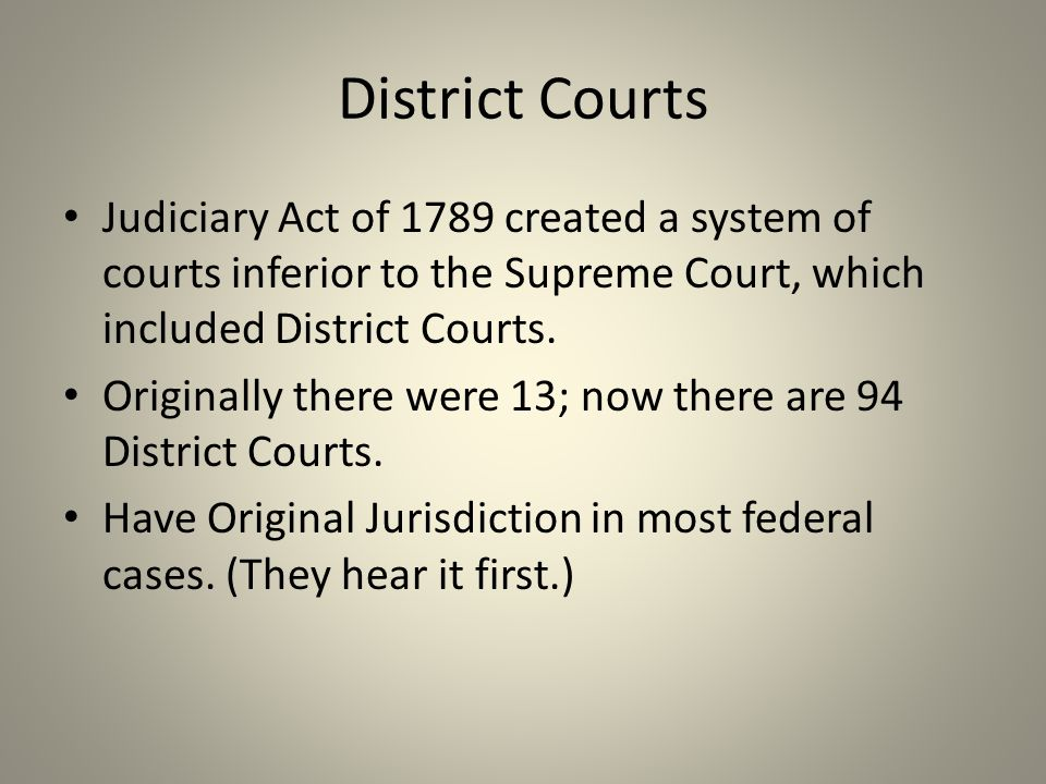 District Courts Judiciary Act of 1789 created a system of courts inferior to the Supreme Court, which included District Courts. Originally there were