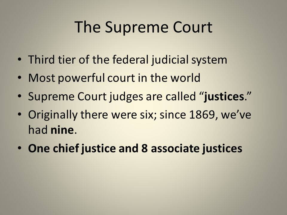 The Supreme Court Third tier of the federal judicial system Most powerful court in the world Supreme Court judges are called justices. Originally there were six; since 1869, we've had nine.