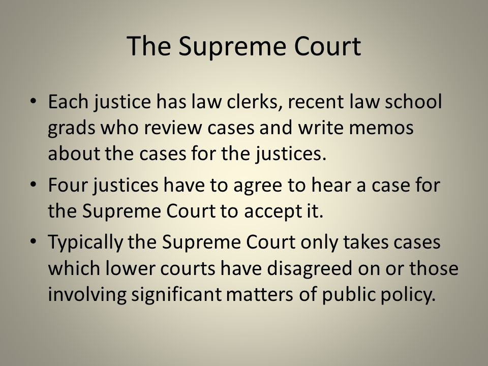 The Supreme Court Each justice has law clerks, recent law school grads who review cases and write memos about the cases for the justices. Four justice