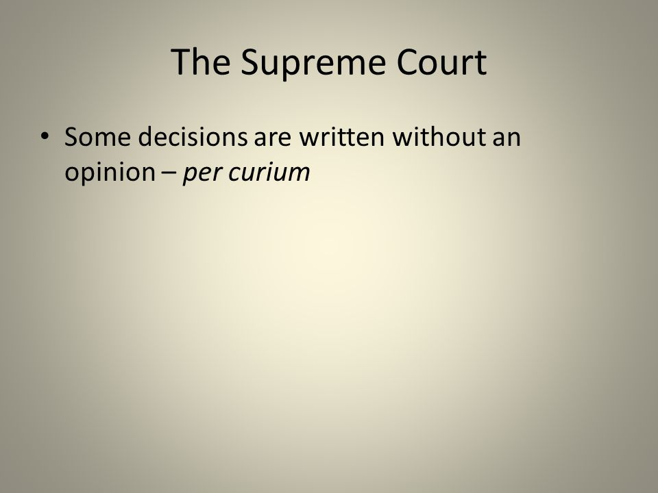 The Supreme Court Some decisions are written without an opinion – per curium