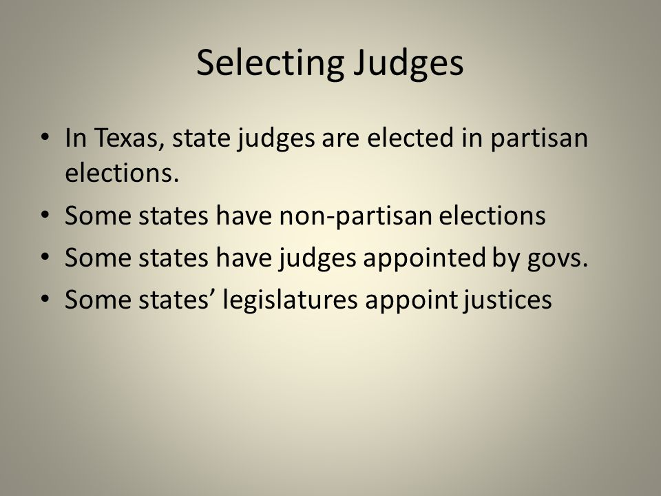 Selecting Judges In Texas, state judges are elected in partisan elections. Some states have non-partisan elections Some states have judges appointed b