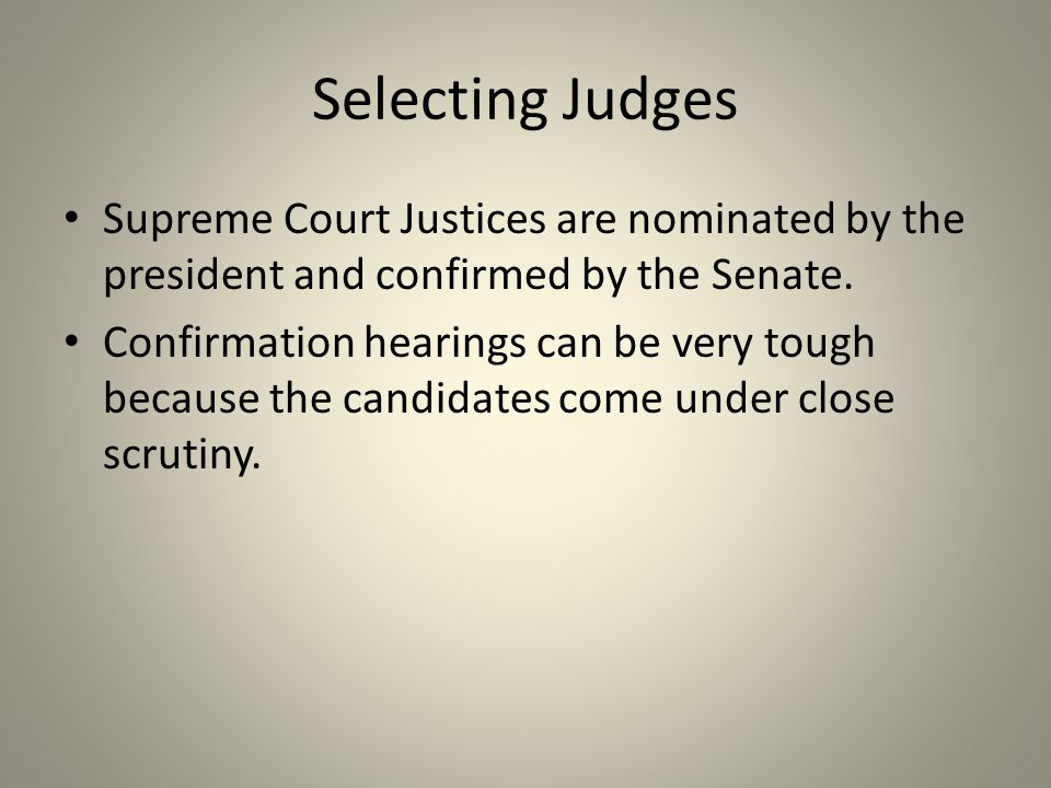 Selecting Judges Supreme Court Justices are nominated by the president and confirmed by the Senate. Confirmation hearings can be very tough because th