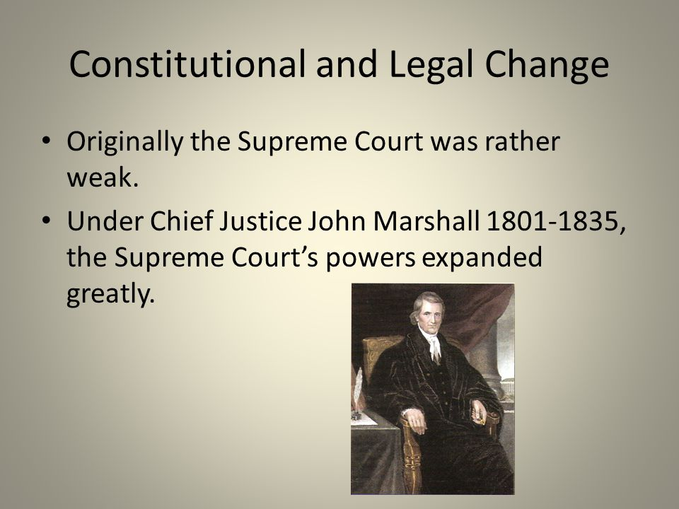 Constitutional and Legal Change Originally the Supreme Court was rather weak. Under Chief Justice John Marshall 1801-1835, the Supreme Court's powers
