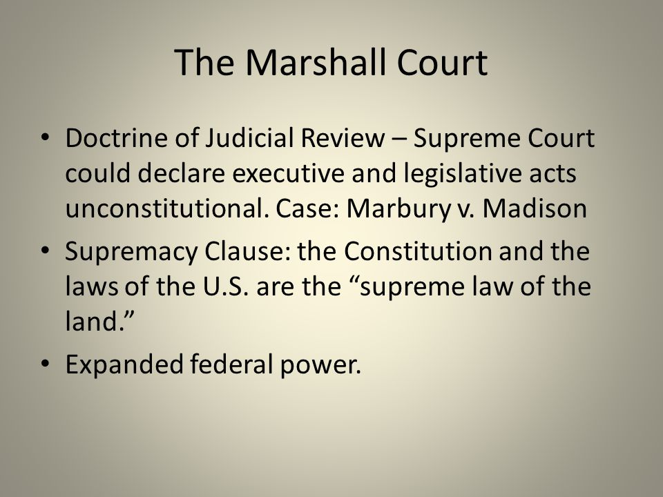 The Marshall Court Doctrine of Judicial Review – Supreme Court could declare executive and legislative acts unconstitutional. Case: Marbury v. Madison