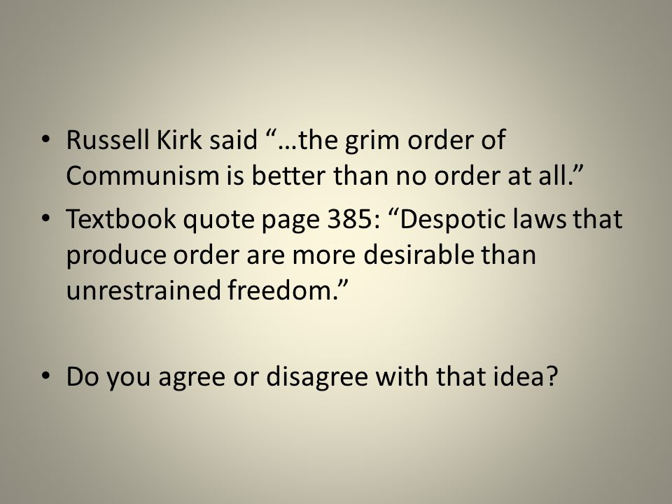 """Russell Kirk said """"…the grim order of Communism is better than no order at all."""" Textbook quote page 385: """"Despotic laws that produce order are more d"""