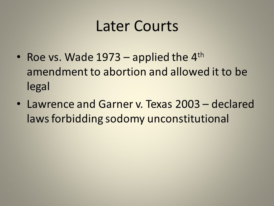 Later Courts Roe vs. Wade 1973 – applied the 4 th amendment to abortion and allowed it to be legal Lawrence and Garner v. Texas 2003 – declared laws f