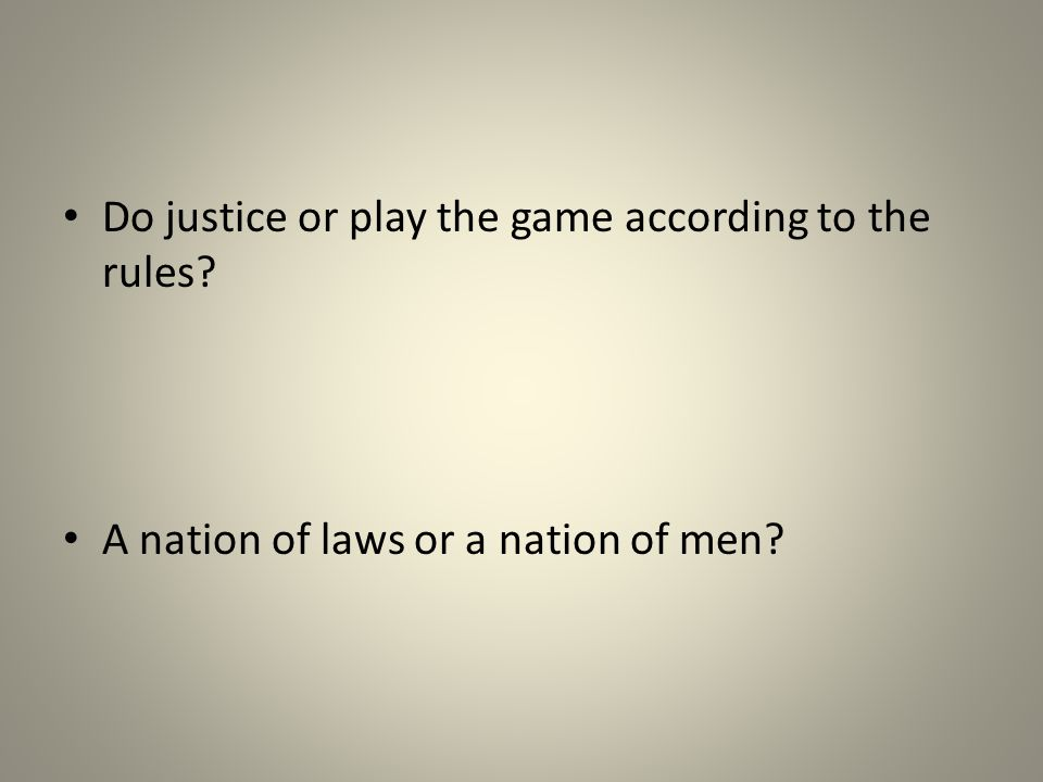 Do justice or play the game according to the rules? A nation of laws or a nation of men?