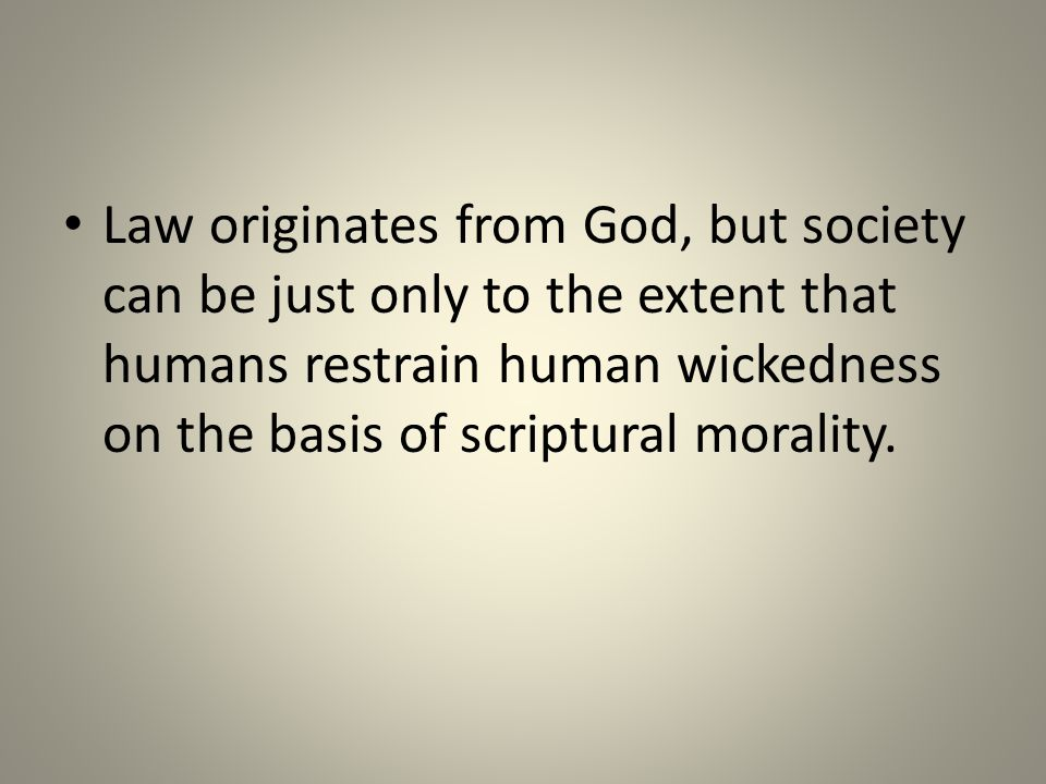 Law originates from God, but society can be just only to the extent that humans restrain human wickedness on the basis of scriptural morality.