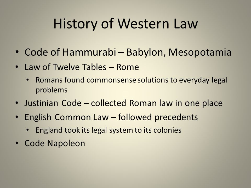 History of Western Law Code of Hammurabi – Babylon, Mesopotamia Law of Twelve Tables – Rome Romans found commonsense solutions to everyday legal problems Justinian Code – collected Roman law in one place English Common Law – followed precedents England took its legal system to its colonies Code Napoleon