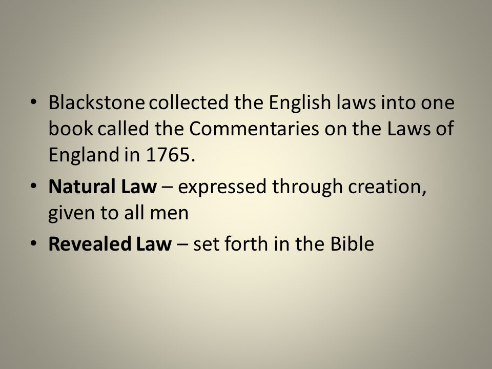 Blackstone collected the English laws into one book called the Commentaries on the Laws of England in 1765. Natural Law – expressed through creation,