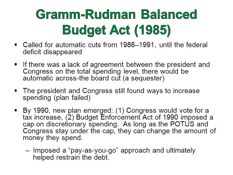  Called for automatic cuts from 1986–1991, until the federal deficit disappeared  If there was a lack of agreement between the president and Congress on the total spending level, there would be automatic across-the board cut (a sequester)  The president and Congress still found ways to increase spending (plan failed)  By 1990, new plan emerged: (1) Congress would vote for a tax increase, (2) Budget Enforcement Act of 1990 imposed a cap on discretionary spending.