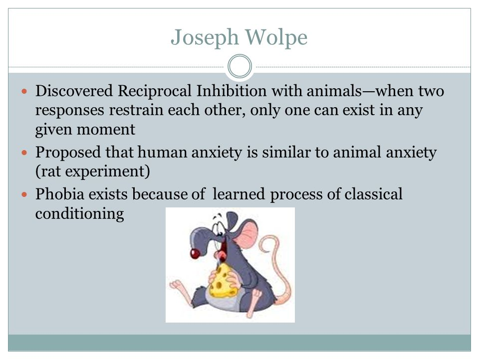 Joseph Wolpe Discovered Reciprocal Inhibition with animals—when two responses restrain each other, only one can exist in any given moment Proposed that human anxiety is similar to animal anxiety (rat experiment) Phobia exists because of learned process of classical conditioning